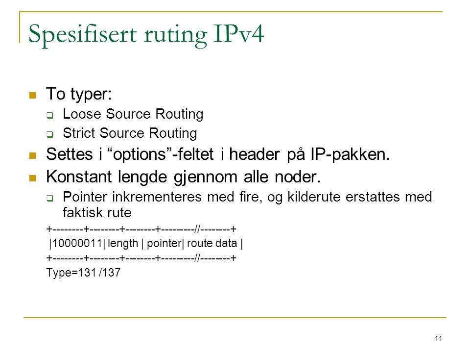 "44 Spesifisert ruting IPv4 To typer:  Loose Source Routing  Strict Source Routing Settes i ""options""-feltet i header på IP-pakken. Konstant lengde g"