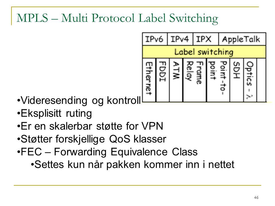 46 MPLS – Multi Protocol Label Switching Videresending og kontroll Eksplisitt ruting Er en skalerbar støtte for VPN Støtter forskjellige QoS klasser FEC – Forwarding Equivalence Class Settes kun når pakken kommer inn i nettet