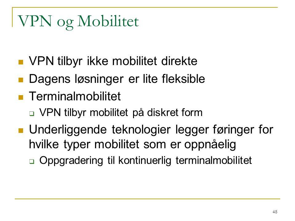 48 VPN og Mobilitet VPN tilbyr ikke mobilitet direkte Dagens løsninger er lite fleksible Terminalmobilitet  VPN tilbyr mobilitet på diskret form Underliggende teknologier legger føringer for hvilke typer mobilitet som er oppnåelig  Oppgradering til kontinuerlig terminalmobilitet