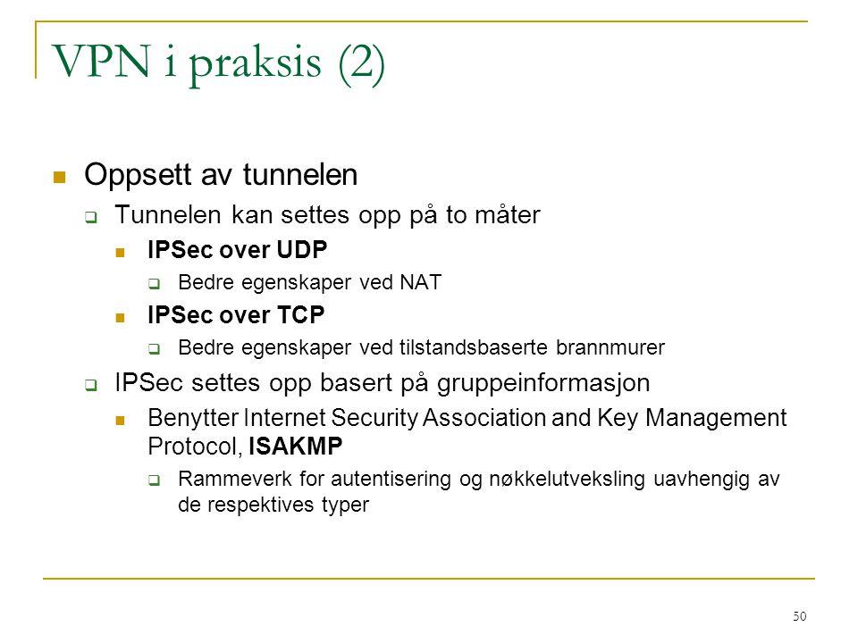 50 VPN i praksis (2) Oppsett av tunnelen  Tunnelen kan settes opp på to måter IPSec over UDP  Bedre egenskaper ved NAT IPSec over TCP  Bedre egenskaper ved tilstandsbaserte brannmurer  IPSec settes opp basert på gruppeinformasjon Benytter Internet Security Association and Key Management Protocol, ISAKMP  Rammeverk for autentisering og nøkkelutveksling uavhengig av de respektives typer