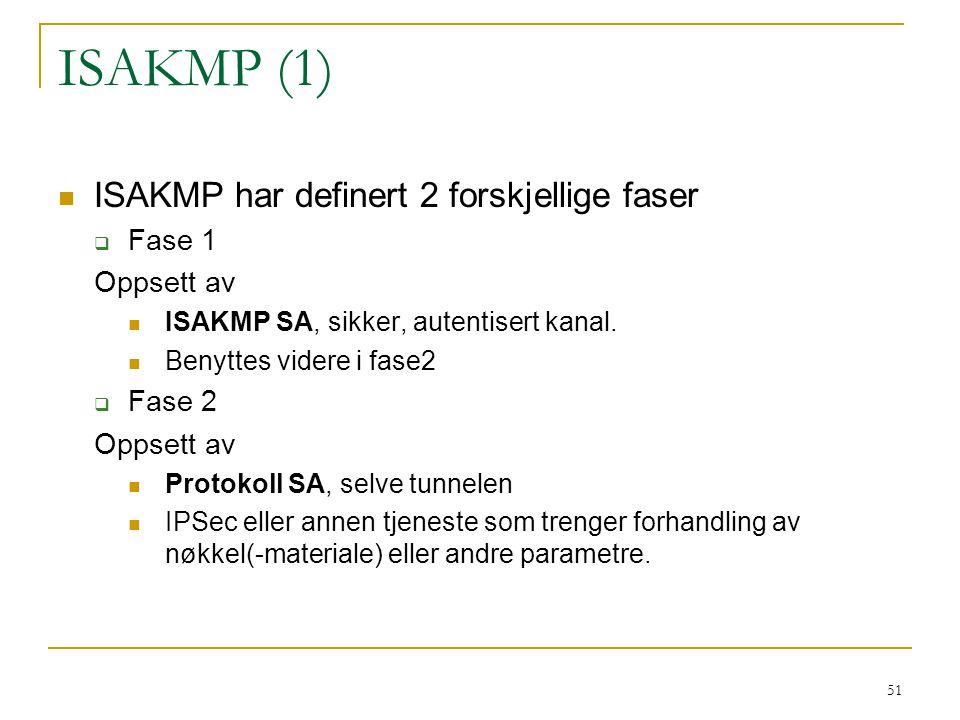 51 ISAKMP (1) ISAKMP har definert 2 forskjellige faser  Fase 1 Oppsett av ISAKMP SA, sikker, autentisert kanal. Benyttes videre i fase2  Fase 2 Opps