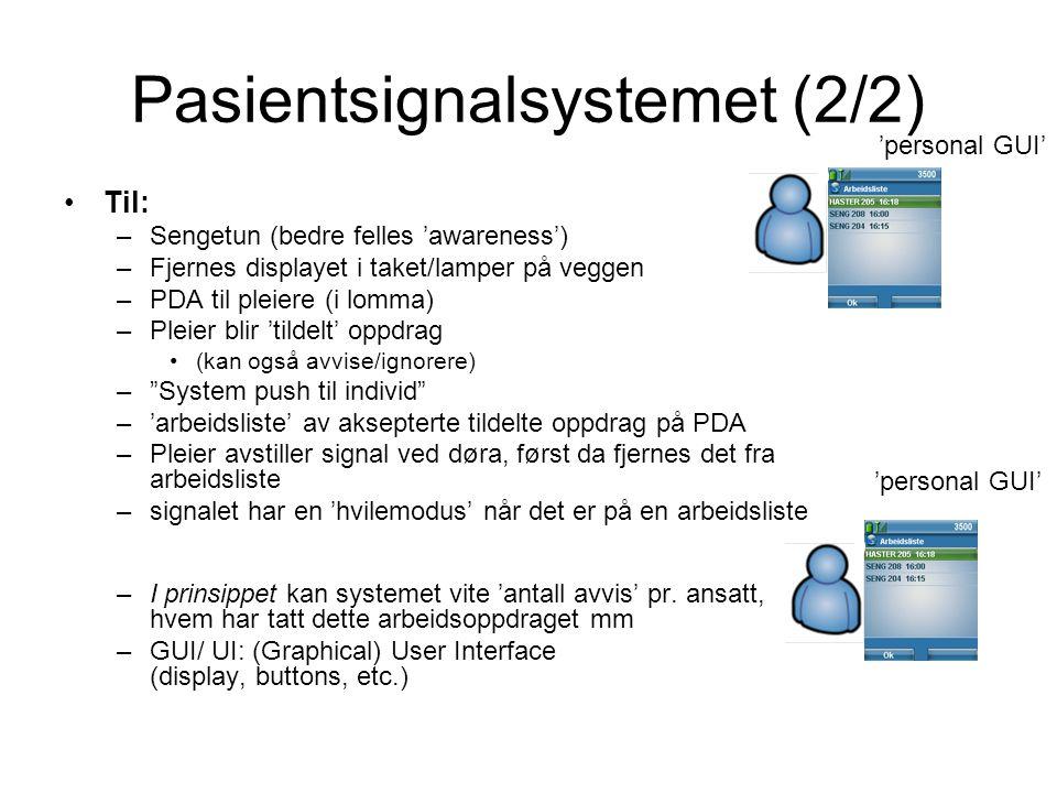 Pasientsignalsystemet (2/2) Til: –Sengetun (bedre felles 'awareness') –Fjernes displayet i taket/lamper på veggen –PDA til pleiere (i lomma) –Pleier blir 'tildelt' oppdrag (kan også avvise/ignorere) – System push til individ –'arbeidsliste' av aksepterte tildelte oppdrag på PDA –Pleier avstiller signal ved døra, først da fjernes det fra arbeidsliste –signalet har en 'hvilemodus' når det er på en arbeidsliste –I prinsippet kan systemet vite 'antall avvis' pr.