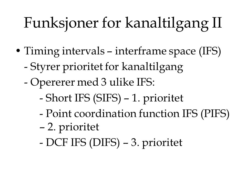 Funksjoner for kanaltilgang II Timing intervals – interframe space (IFS) - Styrer prioritet for kanaltilgang - Opererer med 3 ulike IFS: - Short IFS (SIFS) – 1.