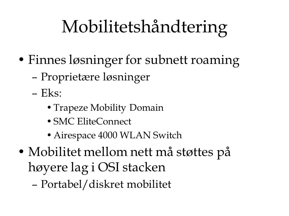 Mobilitetshåndtering Finnes løsninger for subnett roaming –Proprietære løsninger –Eks: Trapeze Mobility Domain SMC EliteConnect Airespace 4000 WLAN Sw