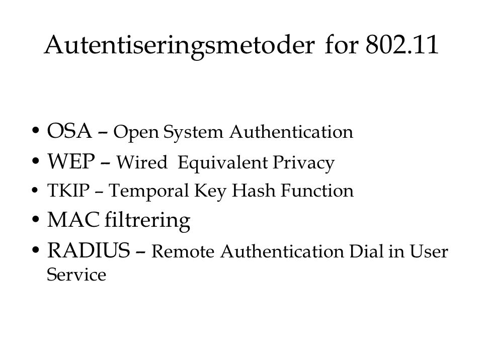Autentiseringsmetoder for 802.11 OSA – Open System Authentication WEP – Wired Equivalent Privacy TKIP – Temporal Key Hash Function MAC filtrering RADI
