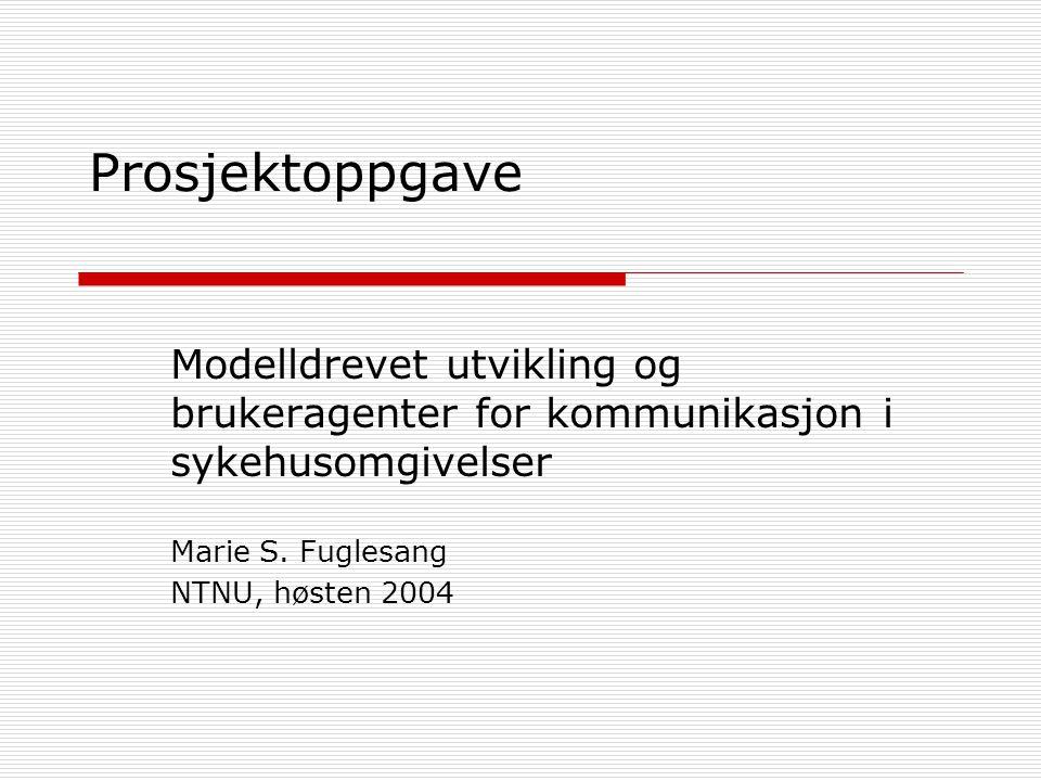 Prosjektoppgave Modelldrevet utvikling og brukeragenter for kommunikasjon i sykehusomgivelser Marie S. Fuglesang NTNU, høsten 2004