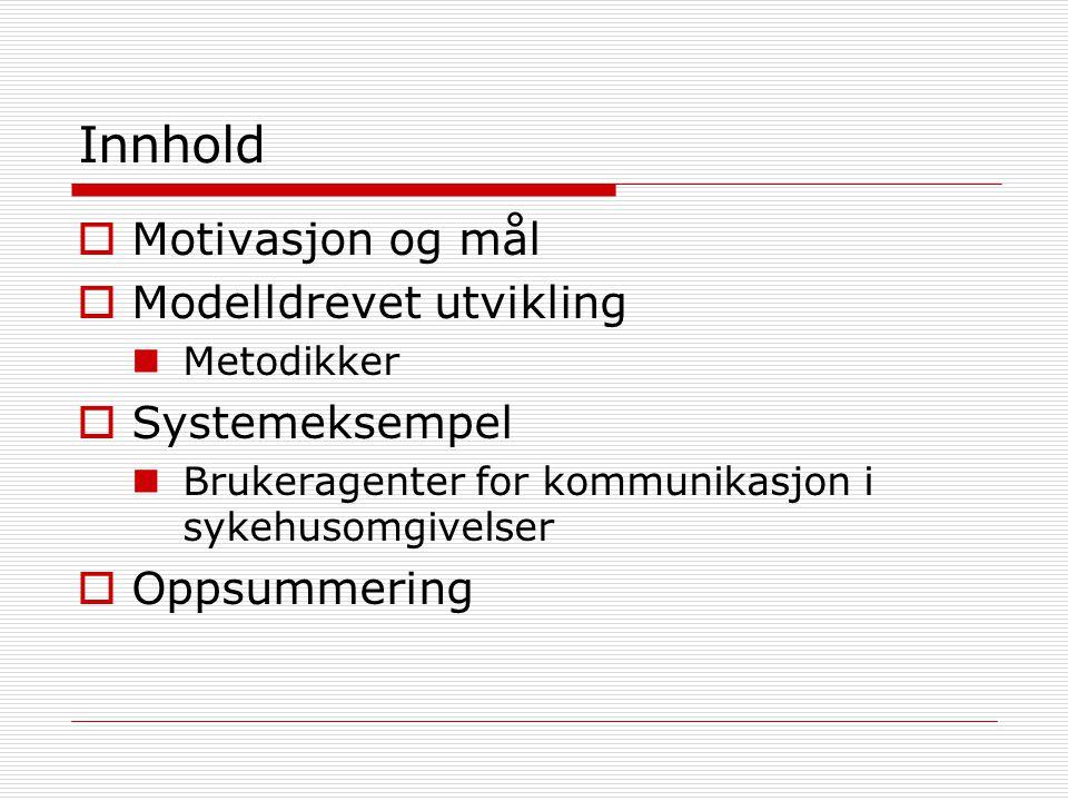 Innhold  Motivasjon og mål  Modelldrevet utvikling Metodikker  Systemeksempel Brukeragenter for kommunikasjon i sykehusomgivelser  Oppsummering