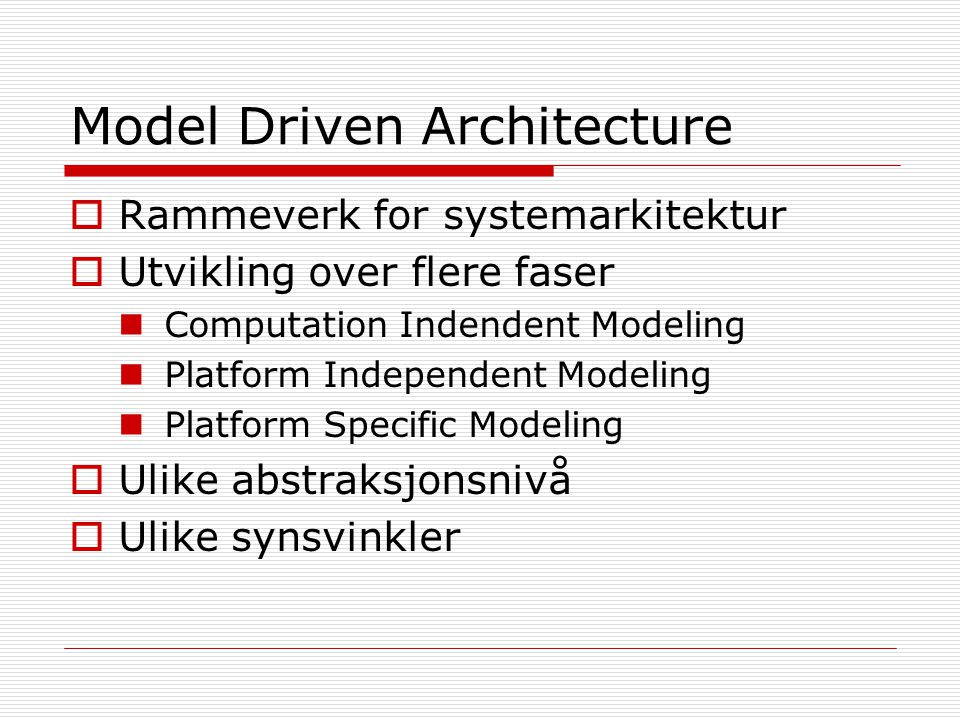 Model Driven Architecture  Rammeverk for systemarkitektur  Utvikling over flere faser Computation Indendent Modeling Platform Independent Modeling P