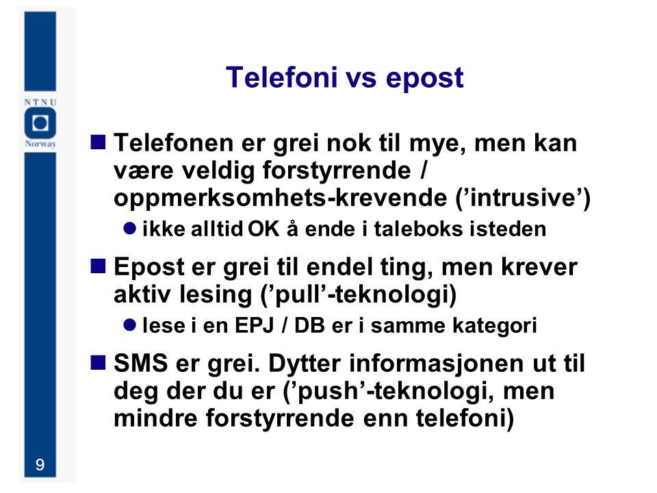 9 Telefoni vs epost Telefonen er grei nok til mye, men kan være veldig forstyrrende / oppmerksomhets-krevende ('intrusive') ikke alltid OK å ende i taleboks isteden Epost er grei til endel ting, men krever aktiv lesing ('pull'-teknologi) lese i en EPJ / DB er i samme kategori SMS er grei.