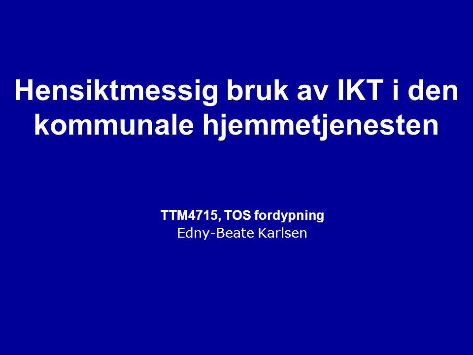 Hensiktmessig bruk av IKT i den kommunale hjemmetjenesten TTM4715, TOS fordypning Edny-Beate Karlsen