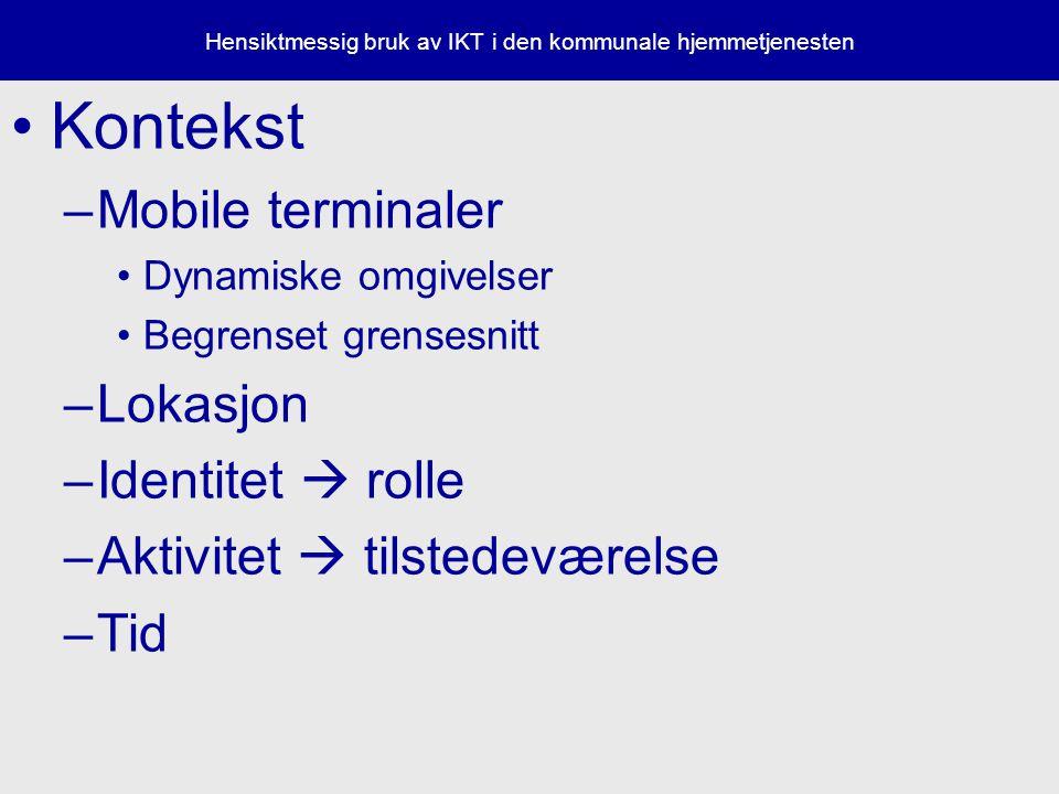 Hensiktmessig bruk av IKT i den kommunale hjemmetjenesten Kontekst –Mobile terminaler Dynamiske omgivelser Begrenset grensesnitt –Lokasjon –Identitet  rolle –Aktivitet  tilstedeværelse –Tid