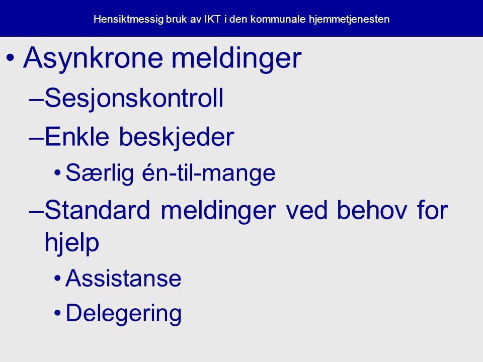 Hensiktmessig bruk av IKT i den kommunale hjemmetjenesten Asynkrone meldinger –Sesjonskontroll –Enkle beskjeder Særlig én-til-mange –Standard meldinger ved behov for hjelp Assistanse Delegering