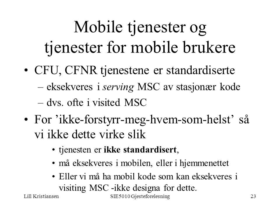 Lill KristiansenSIE5010 Gjesteforelesning23 Mobile tjenester og tjenester for mobile brukere CFU, CFNR tjenestene er standardiserte –eksekveres i serving MSC av stasjonær kode –dvs.