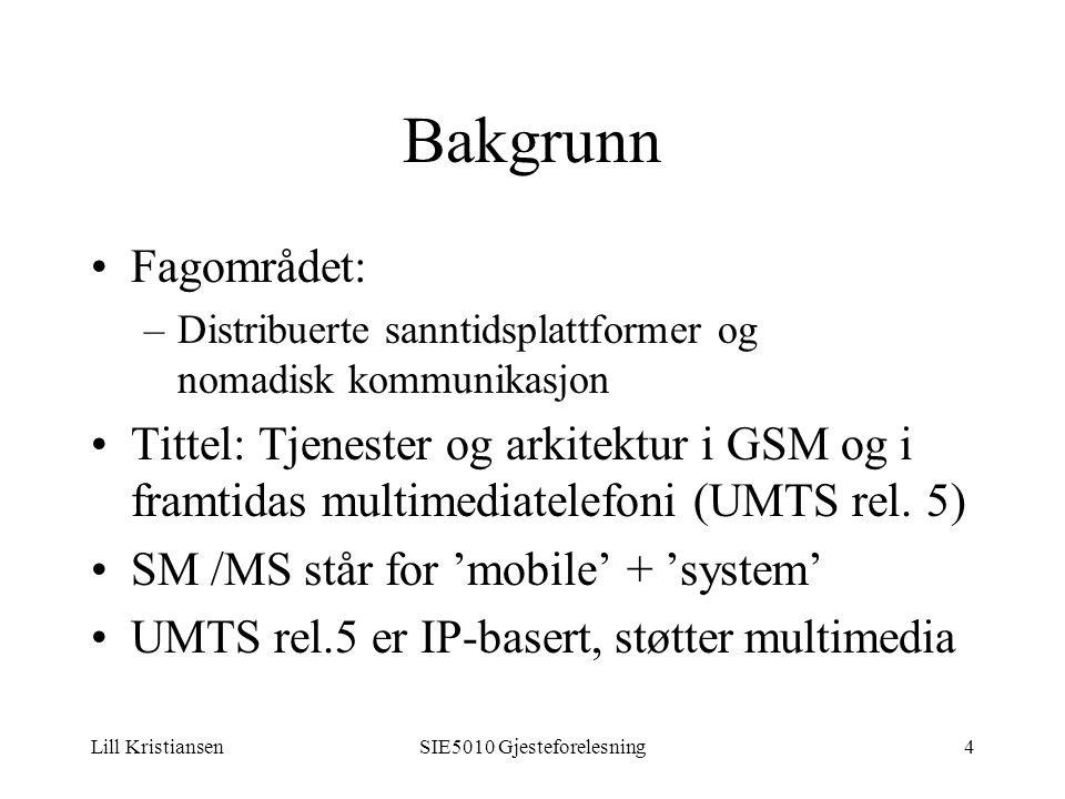 Lill KristiansenSIE5010 Gjesteforelesning4 Bakgrunn Fagområdet: –Distribuerte sanntidsplattformer og nomadisk kommunikasjon Tittel: Tjenester og arkitektur i GSM og i framtidas multimediatelefoni (UMTS rel.
