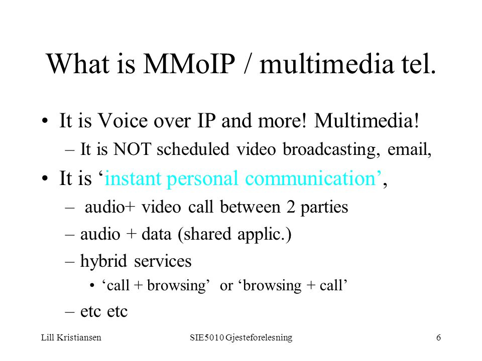 Lill KristiansenSIE5010 Gjesteforelesning6 What is MMoIP / multimedia tel. It is Voice over IP and more! Multimedia! –It is NOT scheduled video broadc