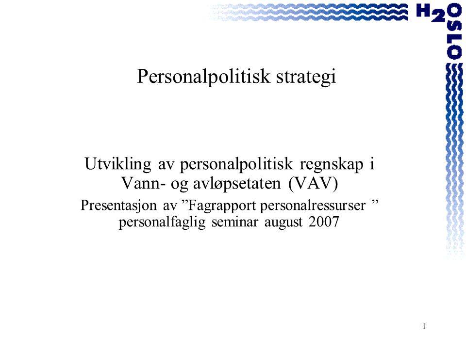 1 Personalpolitisk strategi Utvikling av personalpolitisk regnskap i Vann- og avløpsetaten (VAV) Presentasjon av Fagrapport personalressurser personalfaglig seminar august 2007
