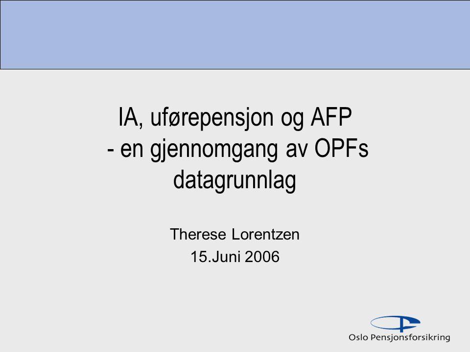 IA, uførepensjon og AFP - en gjennomgang av OPFs datagrunnlag Therese Lorentzen 15.Juni 2006