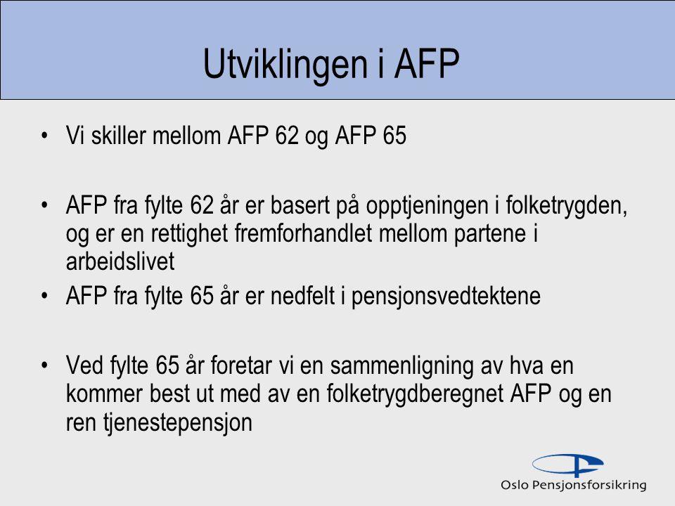 Utviklingen i AFP Vi skiller mellom AFP 62 og AFP 65 AFP fra fylte 62 år er basert på opptjeningen i folketrygden, og er en rettighet fremforhandlet mellom partene i arbeidslivet AFP fra fylte 65 år er nedfelt i pensjonsvedtektene Ved fylte 65 år foretar vi en sammenligning av hva en kommer best ut med av en folketrygdberegnet AFP og en ren tjenestepensjon