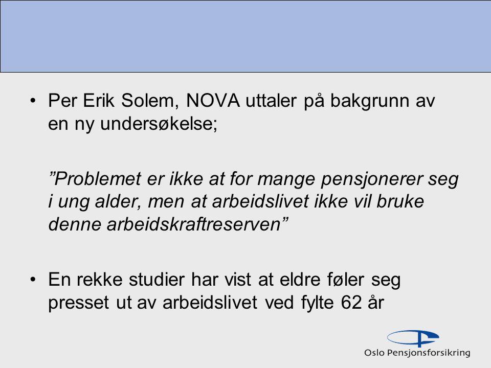 Per Erik Solem, NOVA uttaler på bakgrunn av en ny undersøkelse; Problemet er ikke at for mange pensjonerer seg i ung alder, men at arbeidslivet ikke vil bruke denne arbeidskraftreserven En rekke studier har vist at eldre føler seg presset ut av arbeidslivet ved fylte 62 år