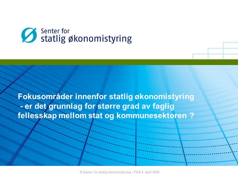 © Senter for statlig økonomistyring – FØS 4. april 2006 Fokusområder innenfor statlig økonomistyring - er det grunnlag for større grad av faglig felle