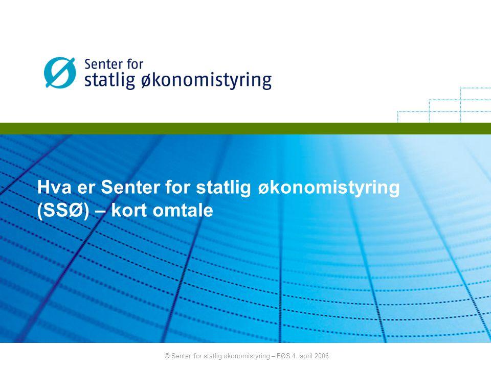 © Senter for statlig økonomistyring – FØS 4. april 2006 Hva er Senter for statlig økonomistyring (SSØ) – kort omtale