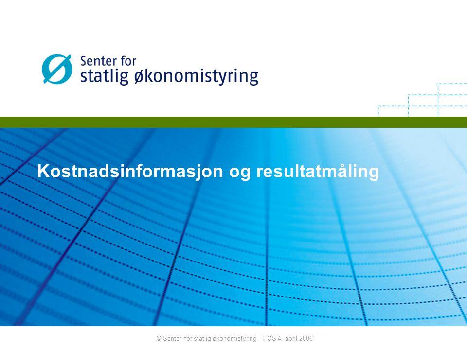 © Senter for statlig økonomistyring – FØS 4. april 2006 Kostnadsinformasjon og resultatmåling