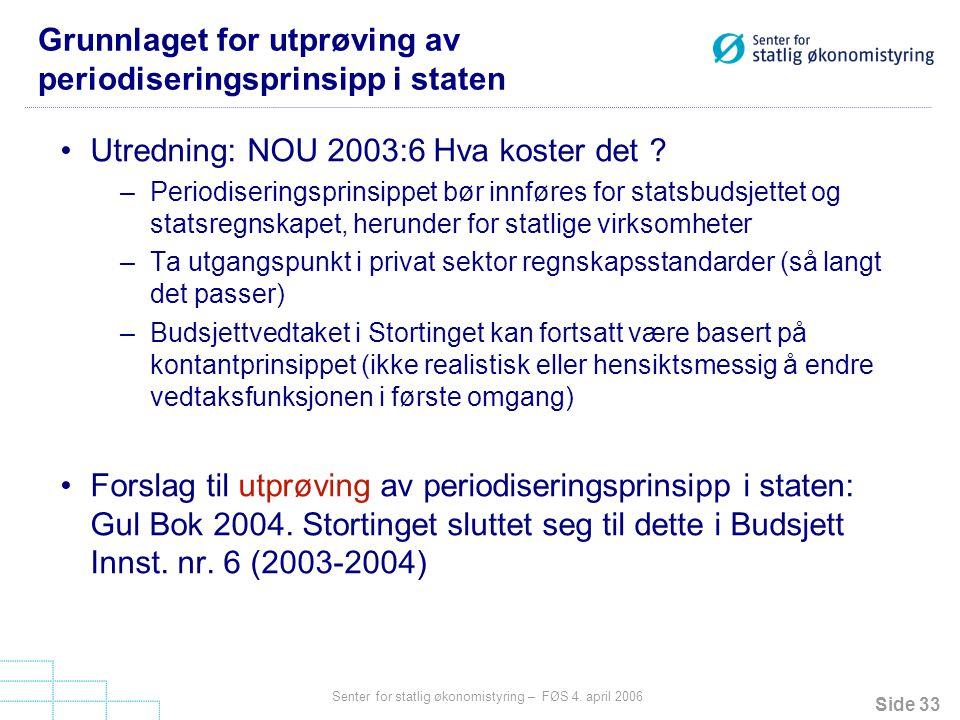 Side 33 Senter for statlig økonomistyring – FØS 4. april 2006 Grunnlaget for utprøving av periodiseringsprinsipp i staten Utredning: NOU 2003:6 Hva ko