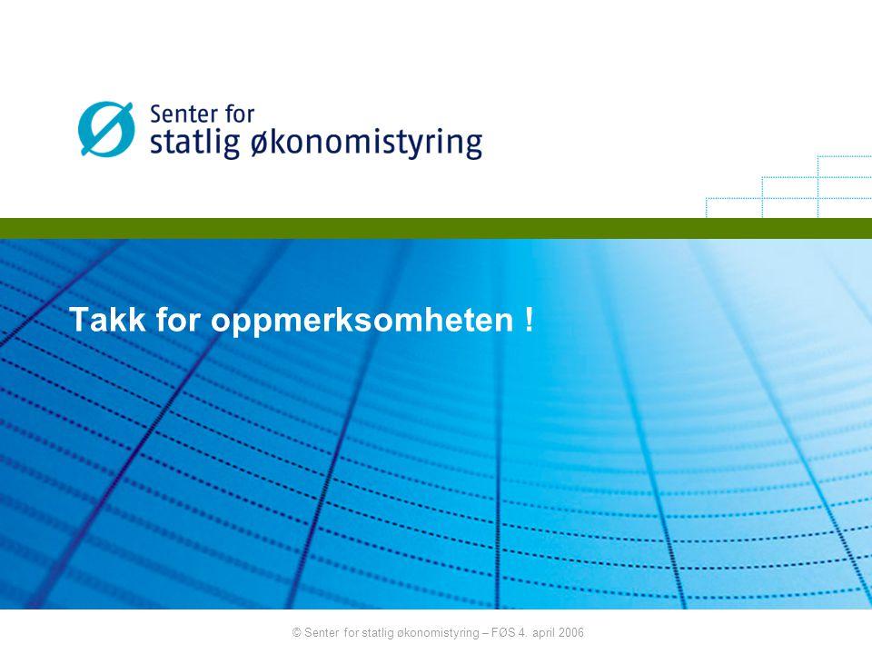 © Senter for statlig økonomistyring – FØS 4. april 2006 Takk for oppmerksomheten !