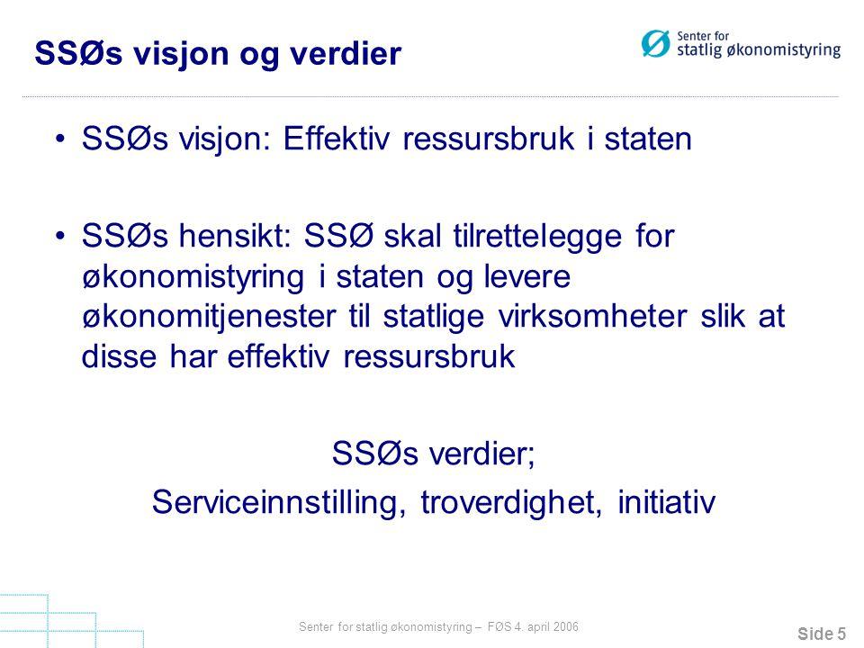 Side 5 Senter for statlig økonomistyring – FØS 4. april 2006 SSØs visjon og verdier SSØs visjon: Effektiv ressursbruk i staten SSØs hensikt: SSØ skal