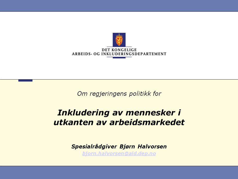 Om regjeringens politikk for Inkludering av mennesker i utkanten av arbeidsmarkedet Spesialrådgiver Bjørn Halvorsen bjorn.halvorsen@aid.dep.no