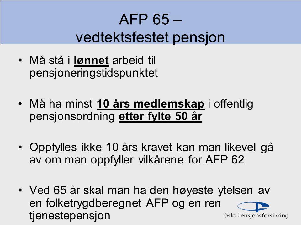 AFP 65 – vedtektsfestet pensjon Må stå i lønnet arbeid til pensjoneringstidspunktet Må ha minst 10 års medlemskap i offentlig pensjonsordning etter fylte 50 år Oppfylles ikke 10 års kravet kan man likevel gå av om man oppfyller vilkårene for AFP 62 Ved 65 år skal man ha den høyeste ytelsen av en folketrygdberegnet AFP og en ren tjenestepensjon
