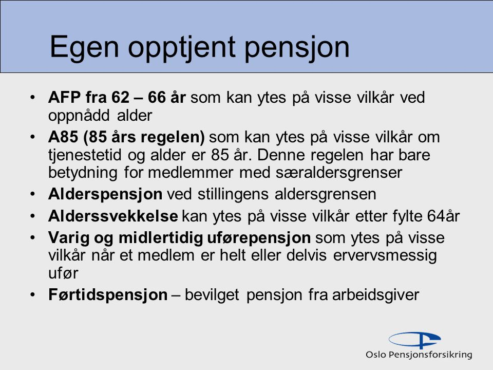 Egen opptjent pensjon AFP fra 62 – 66 år som kan ytes på visse vilkår ved oppnådd alder A85 (85 års regelen) som kan ytes på visse vilkår om tjenestetid og alder er 85 år.