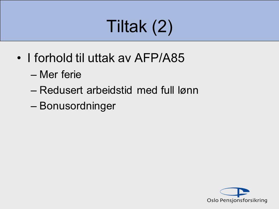 Tiltak (2) I forhold til uttak av AFP/A85 –Mer ferie –Redusert arbeidstid med full lønn –Bonusordninger