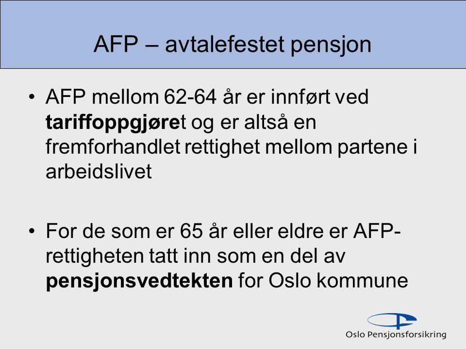 AFP – avtalefestet pensjon AFP mellom 62-64 år er innført ved tariffoppgjøret og er altså en fremforhandlet rettighet mellom partene i arbeidslivet For de som er 65 år eller eldre er AFP- rettigheten tatt inn som en del av pensjonsvedtekten for Oslo kommune