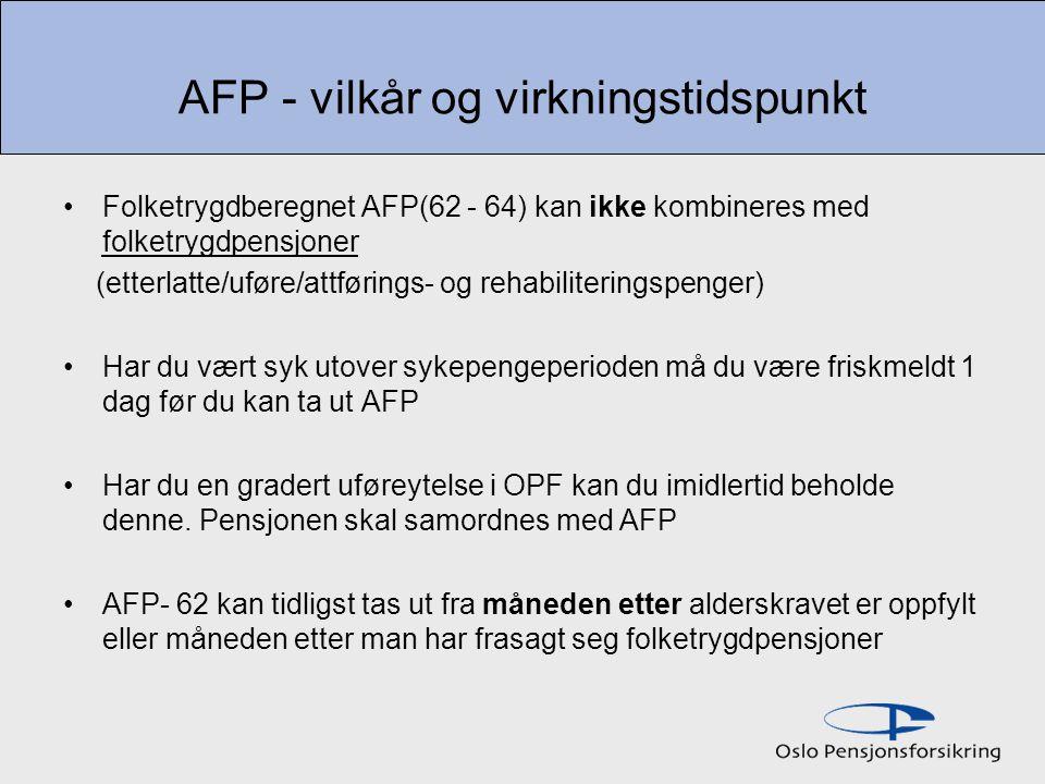 AFP - vilkår og virkningstidspunkt Folketrygdberegnet AFP(62 - 64) kan ikke kombineres med folketrygdpensjoner (etterlatte/uføre/attførings- og rehabiliteringspenger) Har du vært syk utover sykepengeperioden må du være friskmeldt 1 dag før du kan ta ut AFP Har du en gradert uføreytelse i OPF kan du imidlertid beholde denne.