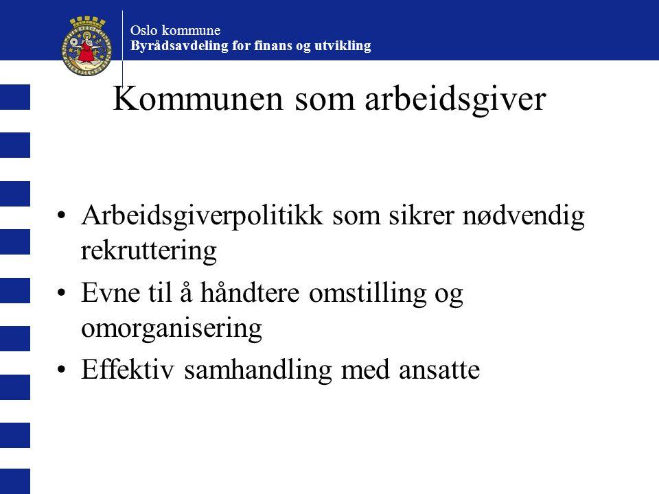 Oslo kommune Byrådsavdeling for finans og utvikling Kommunen som arbeidsgiver Arbeidsgiverpolitikk som sikrer nødvendig rekruttering Evne til å håndtere omstilling og omorganisering Effektiv samhandling med ansatte