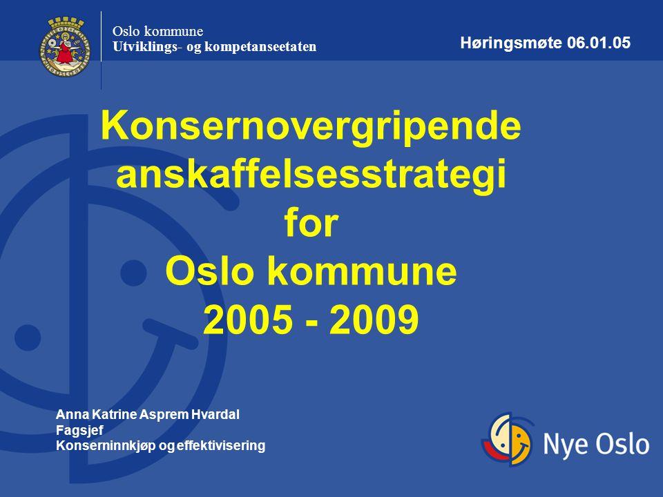 Oslo kommune Utviklings- og kompetanseetaten Konsernovergripende anskaffelsesstrategi for Oslo kommune 2005 - 2009 Anna Katrine Asprem Hvardal Fagsjef
