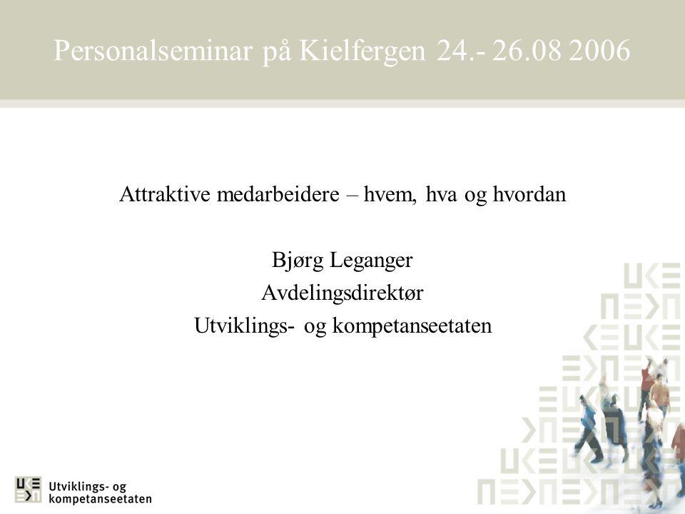 Personalseminar på Kielfergen 24.- 26.08 2006 Attraktive medarbeidere – hvem, hva og hvordan Bjørg Leganger Avdelingsdirektør Utviklings- og kompetans