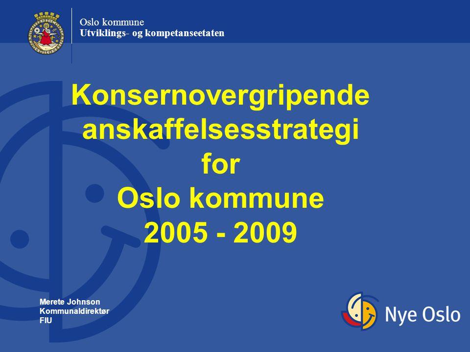 Oslo kommune Utviklings- og kompetanseetaten Konsernovergripende anskaffelsesstrategi for Oslo kommune 2005 - 2009 Merete Johnson Kommunaldirektør FIU