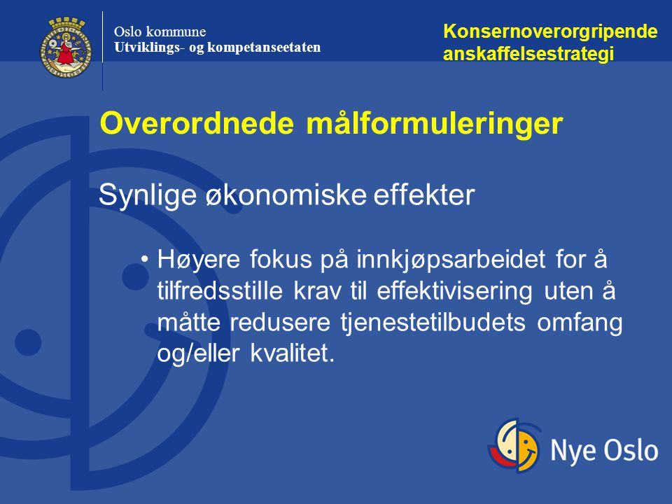 Oslo kommune Utviklings- og kompetanseetaten Konsernoverorgripende anskaffelsestrategi Synlige økonomiske effekter Høyere fokus på innkjøpsarbeidet for å tilfredsstille krav til effektivisering uten å måtte redusere tjenestetilbudets omfang og/eller kvalitet.
