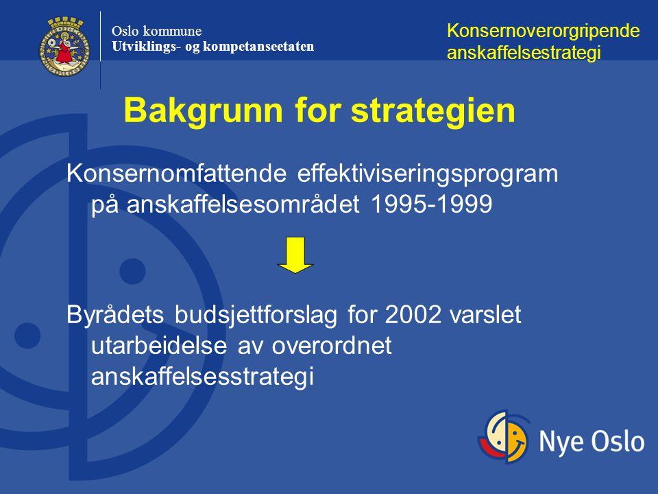 Oslo kommune Utviklings- og kompetanseetaten Konsernomfattende effektiviseringsprogram på anskaffelsesområdet 1995-1999 Byrådets budsjettforslag for 2002 varslet utarbeidelse av overordnet anskaffelsesstrategi Konsernoverorgripende anskaffelsestrategi Bakgrunn for strategien
