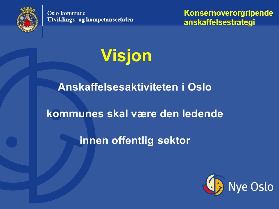 Oslo kommune Utviklings- og kompetanseetaten Konsernoverorgripende anskaffelsestrategi Anskaffelsesaktiviteten i Oslo kommunes skal være den ledende innen offentlig sektor Visjon