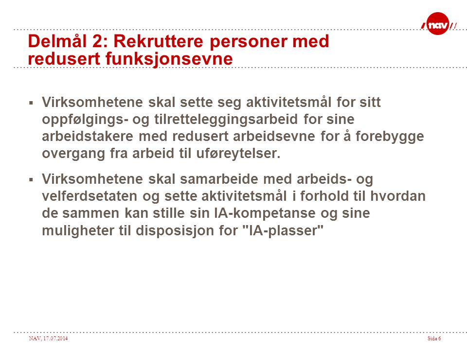 NAV, 17.07.2014Side 6 Delmål 2: Rekruttere personer med redusert funksjonsevne  Virksomhetene skal sette seg aktivitetsmål for sitt oppfølgings- og t