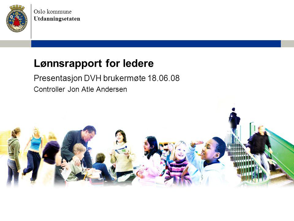 Oslo kommune Utdanningsetaten Lønnsrapport for ledere Presentasjon DVH brukermøte 18.06.08 Controller Jon Atle Andersen