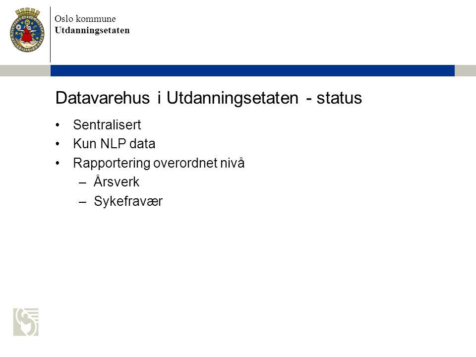 Oslo kommune Utdanningsetaten Datavarehus i Utdanningsetaten - status Sentralisert Kun NLP data Rapportering overordnet nivå –Årsverk –Sykefravær
