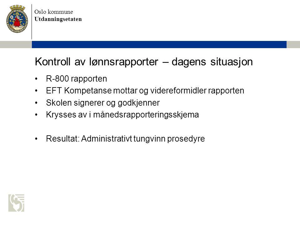 Oslo kommune Utdanningsetaten Kontroll av lønnsrapporter – dagens situasjon R-800 rapporten EFT Kompetanse mottar og videreformidler rapporten Skolen signerer og godkjenner Krysses av i månedsrapporteringsskjema Resultat: Administrativt tungvinn prosedyre