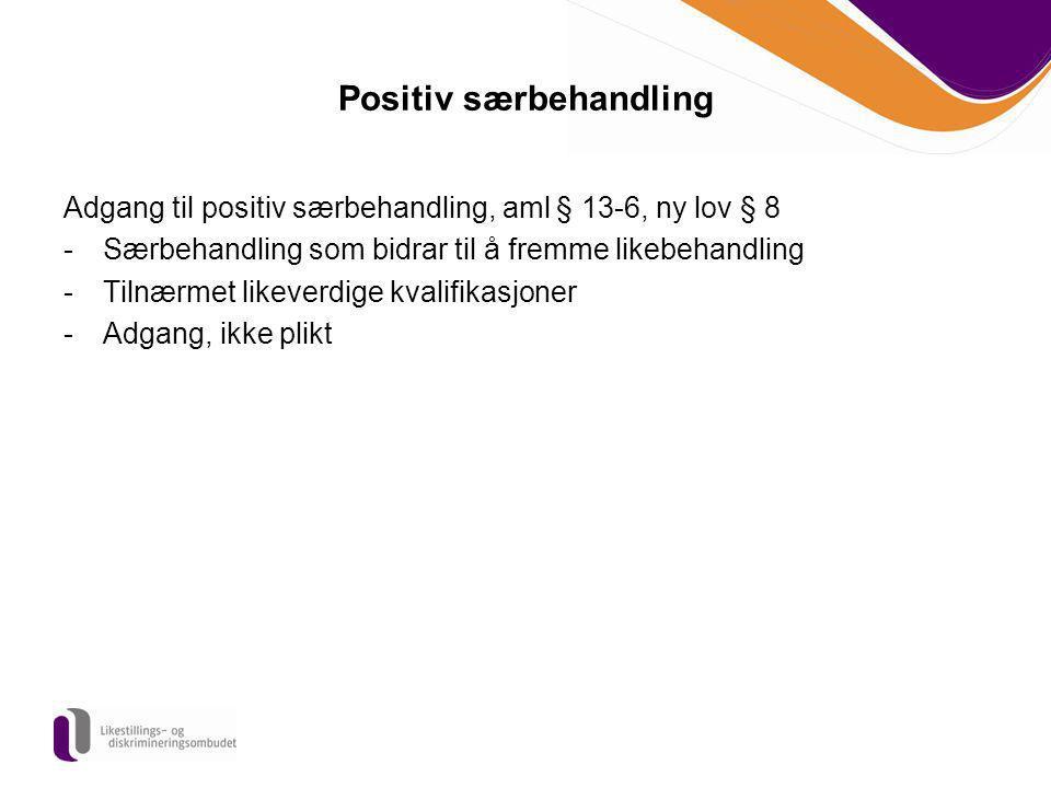 Positiv særbehandling Adgang til positiv særbehandling, aml § 13-6, ny lov § 8 -Særbehandling som bidrar til å fremme likebehandling -Tilnærmet likeve