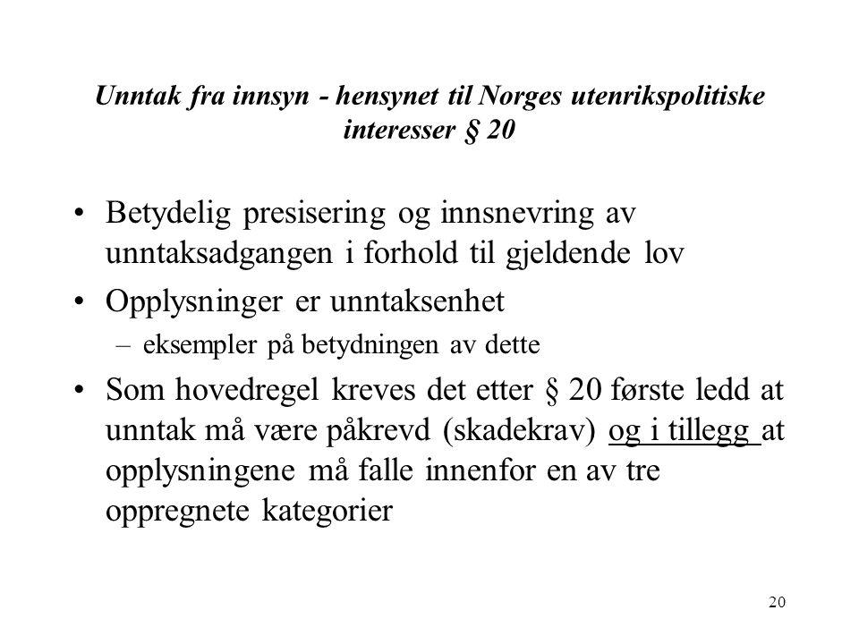 20 Unntak fra innsyn - hensynet til Norges utenrikspolitiske interesser § 20 Betydelig presisering og innsnevring av unntaksadgangen i forhold til gjeldende lov Opplysninger er unntaksenhet –eksempler på betydningen av dette Som hovedregel kreves det etter § 20 første ledd at unntak må være påkrevd (skadekrav) og i tillegg at opplysningene må falle innenfor en av tre oppregnete kategorier
