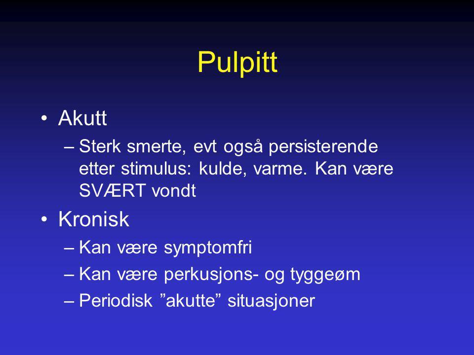 Pulpitt Akutt –Sterk smerte, evt også persisterende etter stimulus: kulde, varme. Kan være SVÆRT vondt Kronisk –Kan være symptomfri –Kan være perkusjo