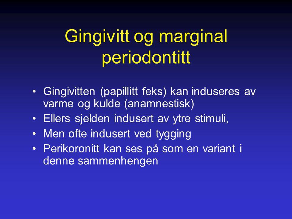 Gingivitt og marginal periodontitt Gingivitten (papillitt feks) kan induseres av varme og kulde (anamnestisk) Ellers sjelden indusert av ytre stimuli,